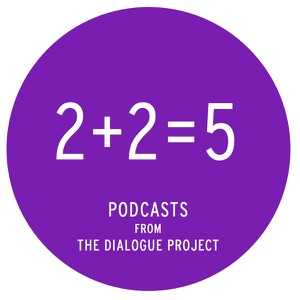 2+2=5 : The Dialogue Project Podcasts