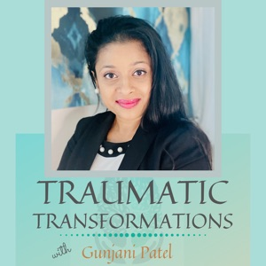 Traumatic Transformations with Gunjani Patel